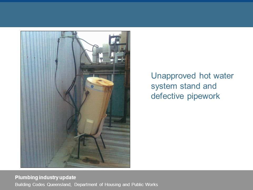 Building Codes Queensland, Department of Housing and Public Works Plumbing industry update Unapproved hot water system stand and defective pipework