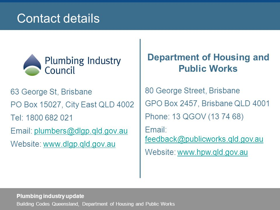 Building Codes Queensland, Department of Housing and Public Works Plumbing industry update Contact details 63 George St, Brisbane PO Box 15027, City East QLD 4002 Tel: 1800 682 021 Email: plumbers@dlgp.qld.gov.auplumbers@dlgp.qld.gov.au Website: www.dlgp.qld.gov.auwww.dlgp.qld.gov.au Department of Housing and Public Works 80 George Street, Brisbane GPO Box 2457, Brisbane QLD 4001 Phone: 13 QGOV (13 74 68) Email: feedback@publicworks.qld.gov.au feedback@publicworks.qld.gov.au Website: www.hpw.qld.gov.auwww.hpw.qld.gov.au