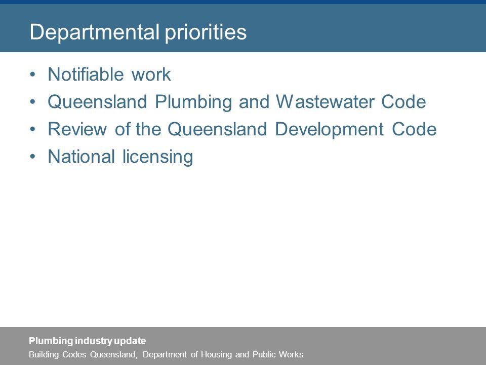 Building Codes Queensland, Department of Housing and Public Works Plumbing industry update Departmental priorities Notifiable work Queensland Plumbing and Wastewater Code Review of the Queensland Development Code National licensing