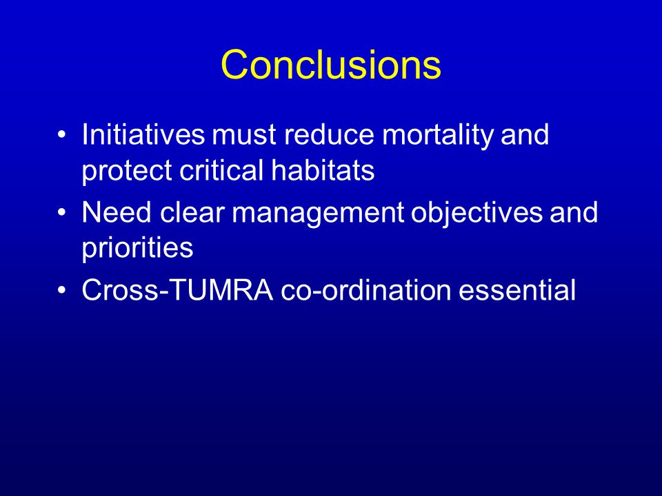 Initiatives must reduce mortality and protect critical habitats Need clear management objectives and priorities Cross-TUMRA co-ordination essential Co