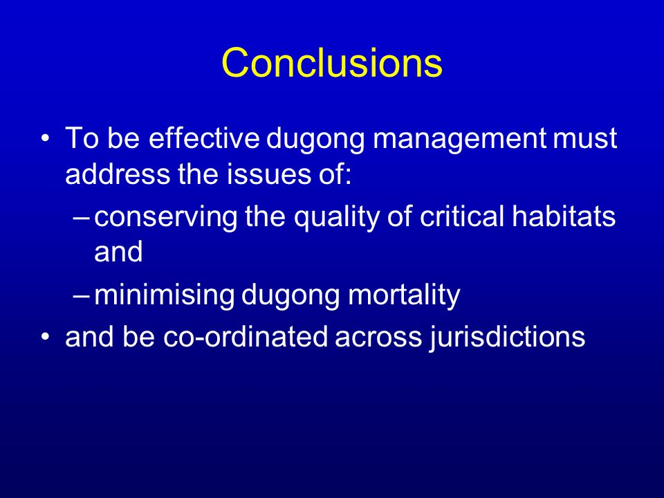 Conclusions To be effective dugong management must address the issues of: –conserving the quality of critical habitats and –minimising dugong mortality and be co-ordinated across jurisdictions