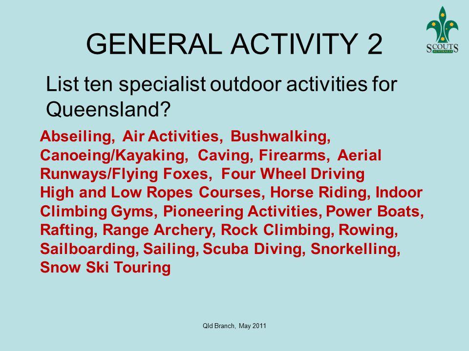 Qld Branch, May 2011 GENERAL ACTIVITY 2 List ten specialist outdoor activities for Queensland.