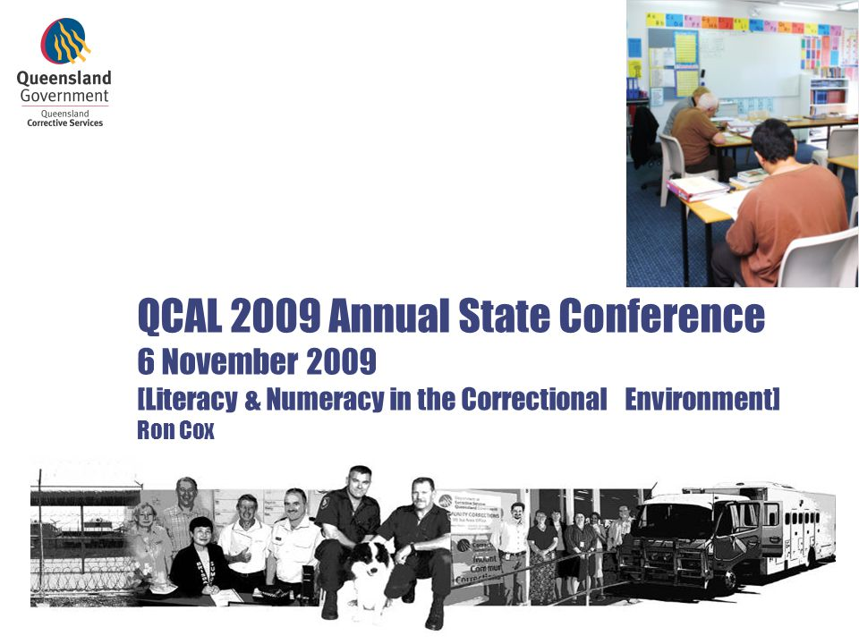 QCAL 2009 Annual State Conference 6 November 2009 [Literacy & Numeracy in the Correctional Environment] Ron Cox Ron Cox - AEVET Branch, Offender Interventions Services