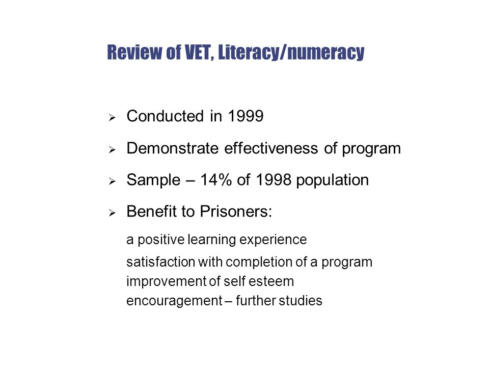 Review of VET, Literacy/numeracy  Conducted in 1999  Demonstrate effectiveness of program  Sample – 14% of 1998 population  Benefit to Prisoners: a positive learning experience satisfaction with completion of a program improvement of self esteem encouragement – further studies