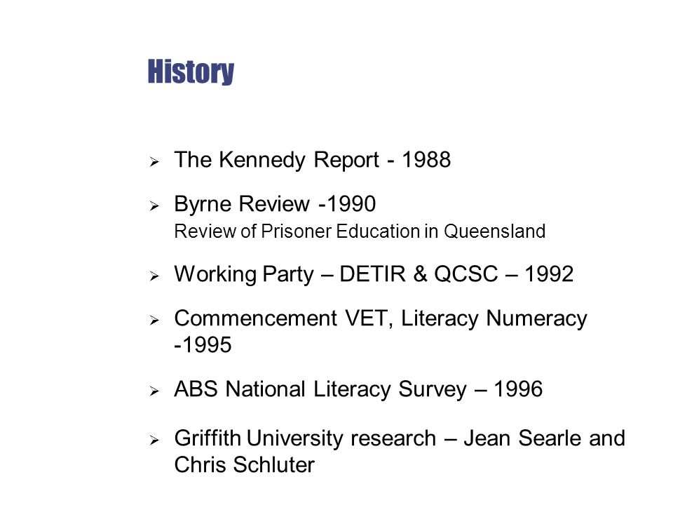 History  The Kennedy Report - 1988  Byrne Review -1990 Review of Prisoner Education in Queensland  Working Party – DETIR & QCSC – 1992  Commencement VET, Literacy Numeracy -1995  ABS National Literacy Survey – 1996  Griffith University research – Jean Searle and Chris Schluter