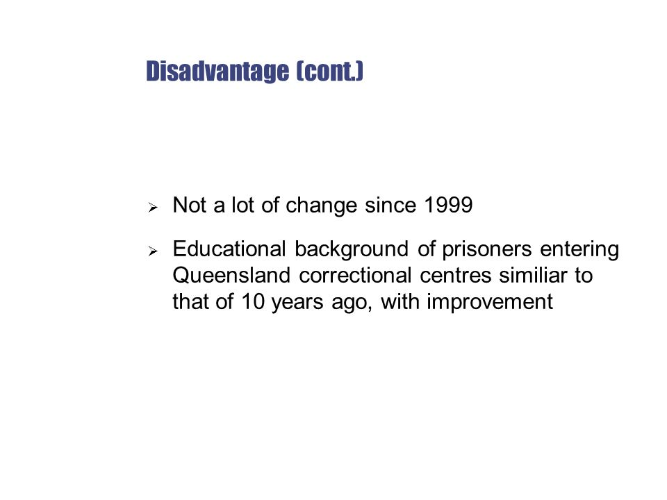 Disadvantage (cont.)  Not a lot of change since 1999  Educational background of prisoners entering Queensland correctional centres similiar to that of 10 years ago, with improvement