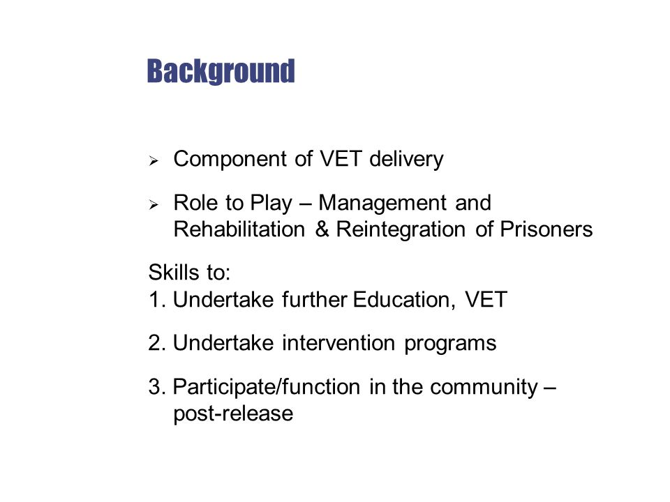 Background  Component of VET delivery  Role to Play – Management and Rehabilitation & Reintegration of Prisoners Skills to: 1.