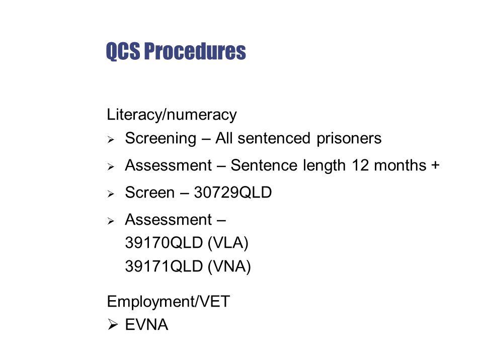 QCS Procedures Literacy/numeracy  Screening – All sentenced prisoners  Assessment – Sentence length 12 months +  Screen – 30729QLD  Assessment – 39170QLD (VLA) 39171QLD (VNA) Employment/VET  EVNA