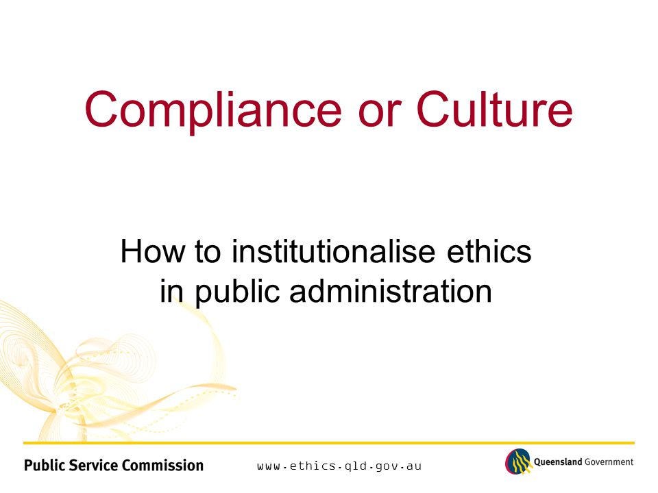 www.ethics.qld.gov.au Compliance or Culture How to institutionalise ethics in public administration