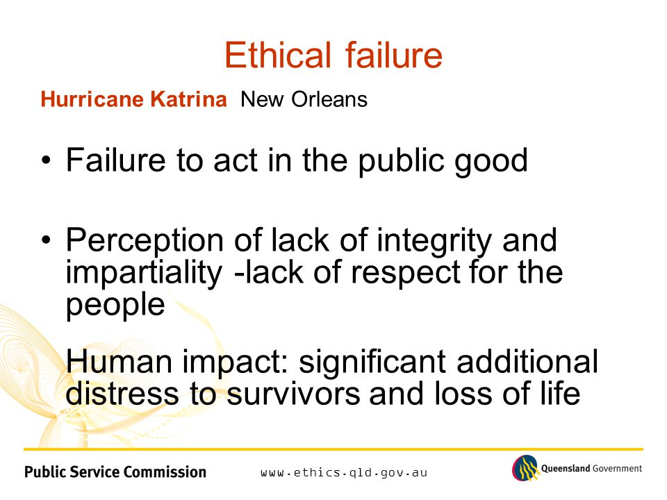 www.ethics.qld.gov.au Ethical failure Hurricane KatrinaNew Orleans Failure to act in the public good Perception of lack of integrity and impartiality -lack of respect for the people Human impact: significant additional distress to survivors and loss of life