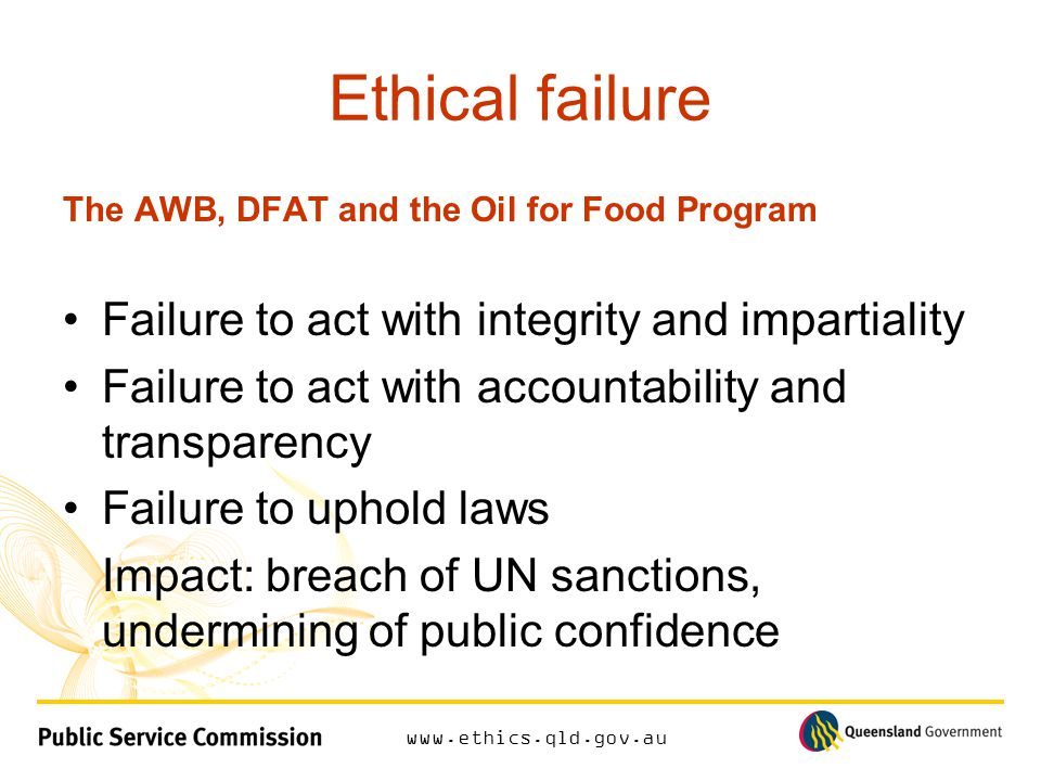 www.ethics.qld.gov.au Ethical failure The AWB, DFAT and the Oil for Food Program Failure to act with integrity and impartiality Failure to act with accountability and transparency Failure to uphold laws Impact: breach of UN sanctions, undermining of public confidence