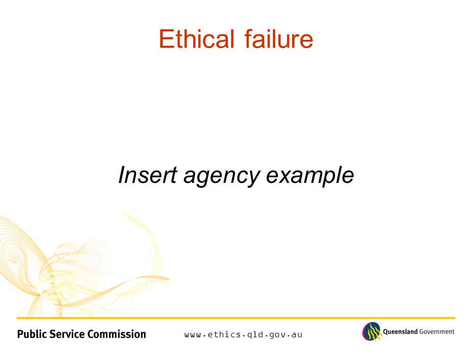 www.ethics.qld.gov.au Ethical failure Insert agency example