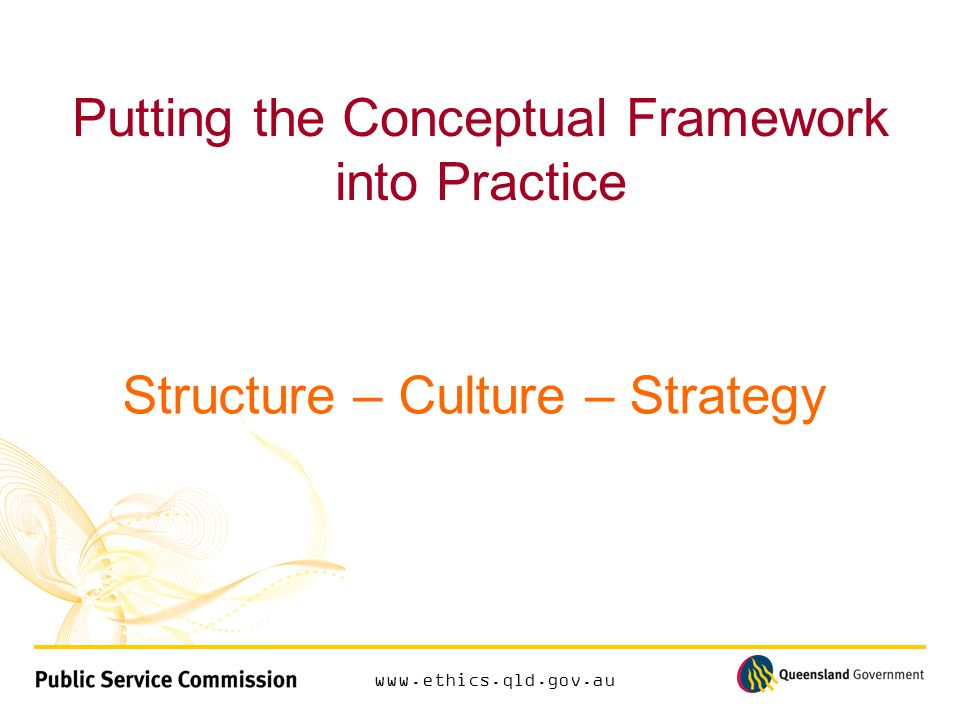www.ethics.qld.gov.au Putting the Conceptual Framework into Practice Structure – Culture – Strategy