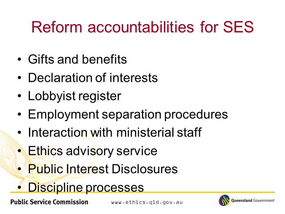 www.ethics.qld.gov.au Reform accountabilities for SES Gifts and benefits Declaration of interests Lobbyist register Employment separation procedures Interaction with ministerial staff Ethics advisory service Public Interest Disclosures Discipline processes