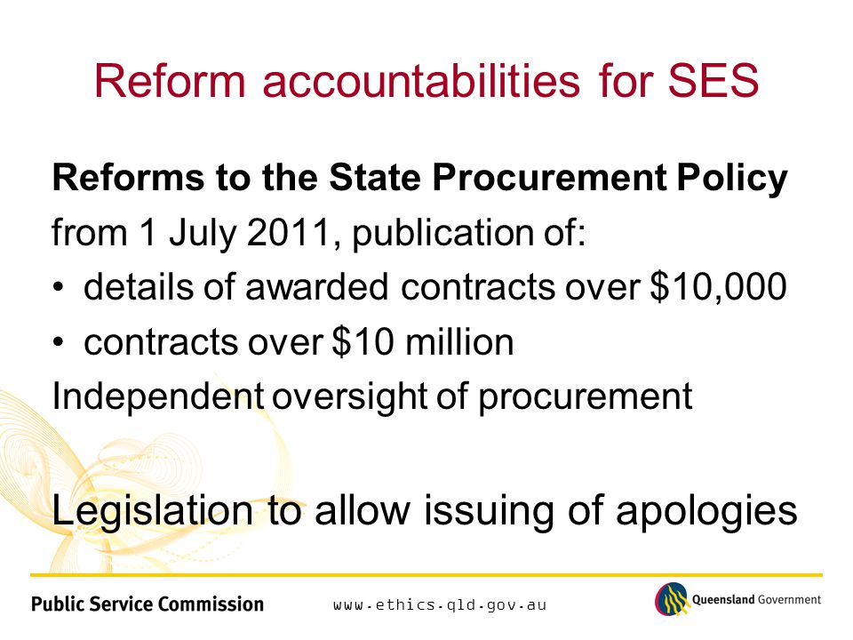 www.ethics.qld.gov.au Reform accountabilities for SES Reforms to the State Procurement Policy from 1 July 2011, publication of: details of awarded contracts over $10,000 contracts over $10 million Independent oversight of procurement Legislation to allow issuing of apologies