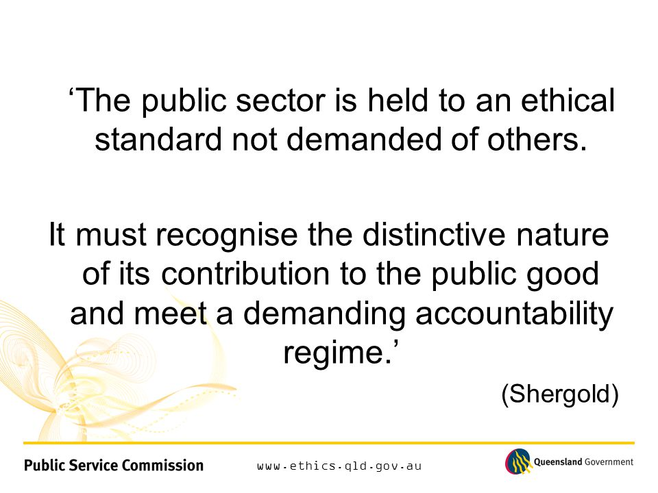 www.ethics.qld.gov.au 'The public sector is held to an ethical standard not demanded of others.