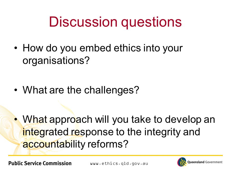 www.ethics.qld.gov.au Discussion questions How do you embed ethics into your organisations.