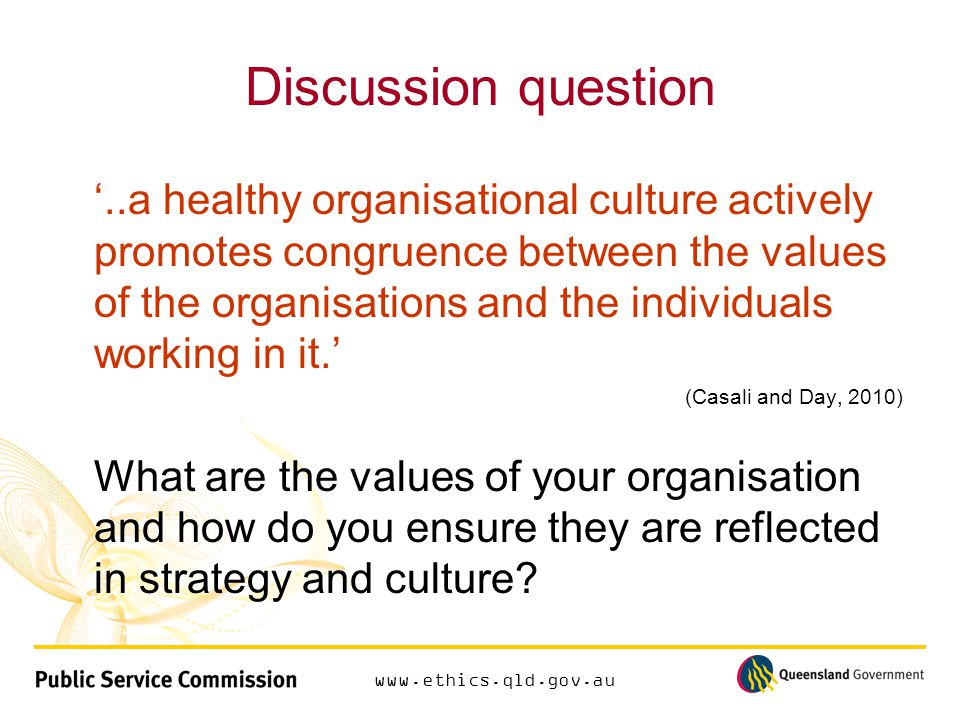 www.ethics.qld.gov.au Discussion question '..a healthy organisational culture actively promotes congruence between the values of the organisations and the individuals working in it.' (Casali and Day, 2010) What are the values of your organisation and how do you ensure they are reflected in strategy and culture