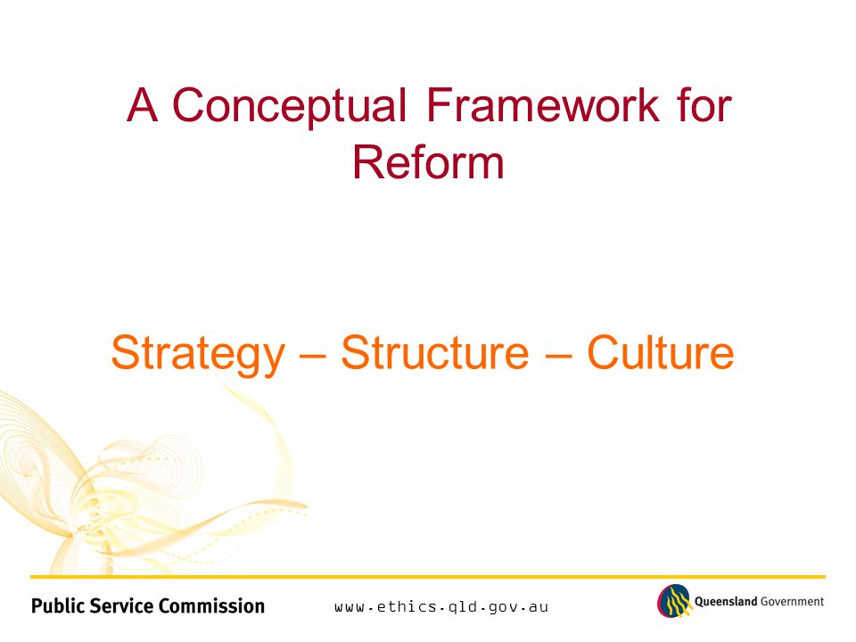 www.ethics.qld.gov.au A Conceptual Framework for Reform Strategy – Structure – Culture