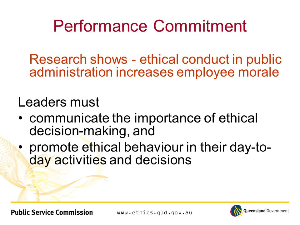 www.ethics.qld.gov.au Performance Commitment Research shows - ethical conduct in public administration increases employee morale Leaders must communicate the importance of ethical decision-making, and promote ethical behaviour in their day-to- day activities and decisions
