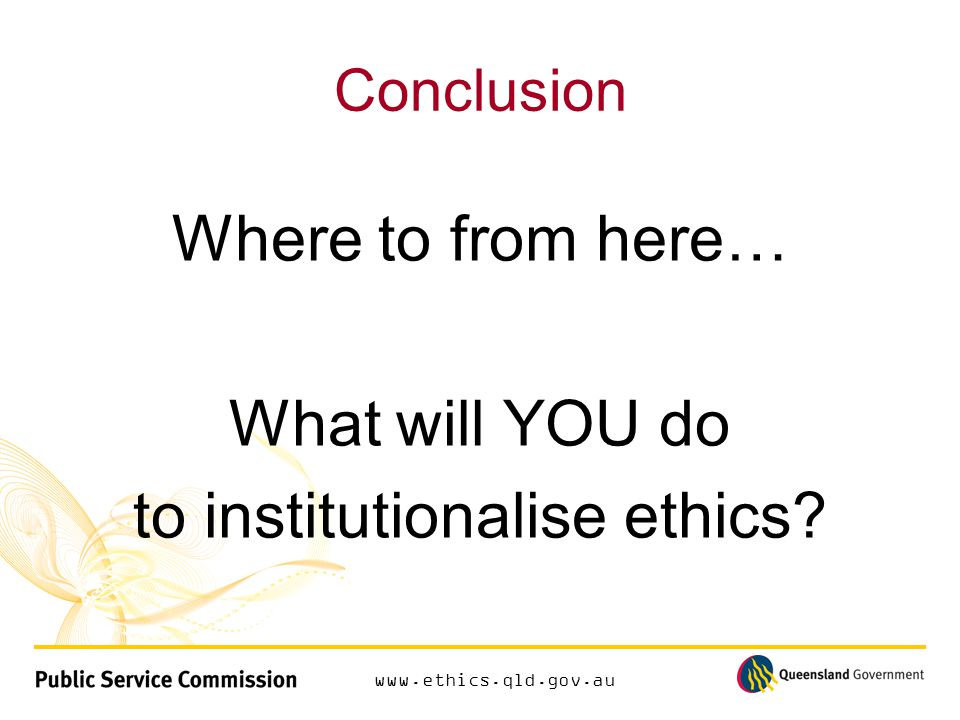 www.ethics.qld.gov.au Conclusion Where to from here… What will YOU do to institutionalise ethics