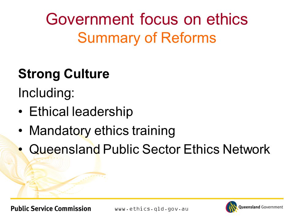 www.ethics.qld.gov.au Government focus on ethics Summary of Reforms Strong Culture Including: Ethical leadership Mandatory ethics training Queensland Public Sector Ethics Network