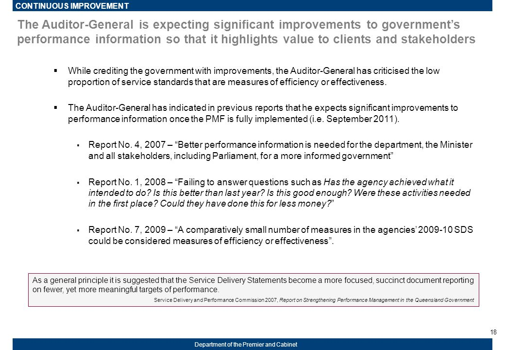 18 Department of the Premier and Cabinet The Auditor-General is expecting significant improvements to government's performance information so that it highlights value to clients and stakeholders  While crediting the government with improvements, the Auditor-General has criticised the low proportion of service standards that are measures of efficiency or effectiveness.