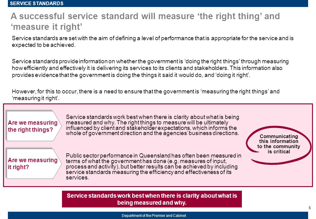 6 Department of the Premier and Cabinet A successful service standard will measure 'the right thing' and 'measure it right' Service standards are set with the aim of defining a level of performance that is appropriate for the service and is expected to be achieved.
