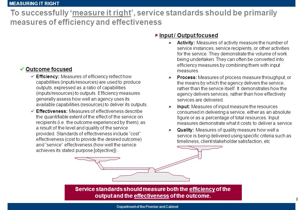 8 Department of the Premier and Cabinet To successfully 'measure it right', service standards should be primarily measures of efficiency and effectiveness Service standards should measure both the efficiency of the output and the effectiveness of the outcome.