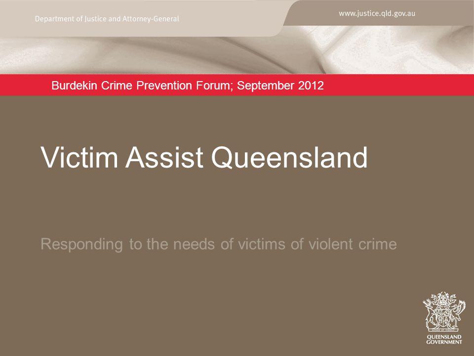 Burdekin Crime Prevention Forum; September 2012 Responding to the needs of victims of violent crime Victim Assist Queensland