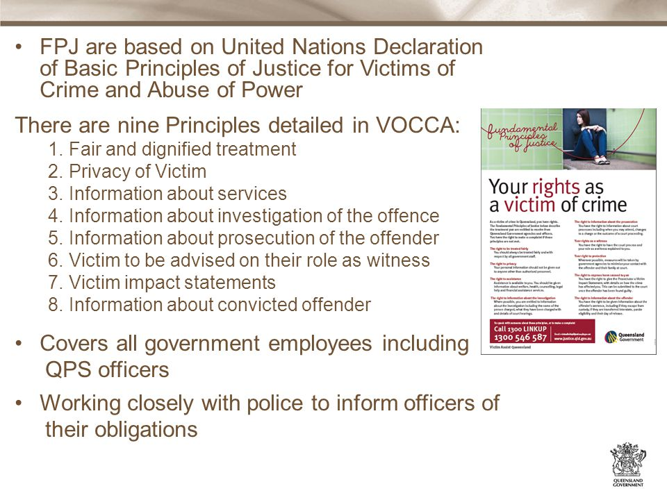 FPJ are based on United Nations Declaration of Basic Principles of Justice for Victims of Crime and Abuse of Power There are nine Principles detailed in VOCCA: 1.Fair and dignified treatment 2.Privacy of Victim 3.Information about services 4.Information about investigation of the offence 5.Information about prosecution of the offender 6.Victim to be advised on their role as witness 7.Victim impact statements 8.Information about convicted offender Covers all government employees including QPS officers Working closely with police to inform officers of their obligations