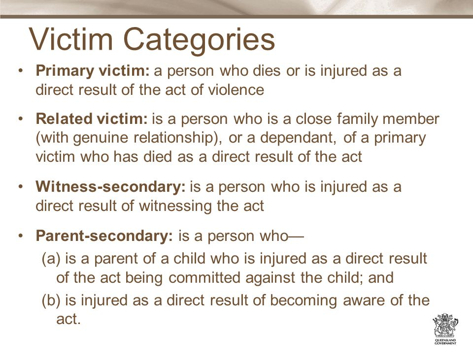 Victim Categories Primary victim: a person who dies or is injured as a direct result of the act of violence Related victim: is a person who is a close family member (with genuine relationship), or a dependant, of a primary victim who has died as a direct result of the act Witness-secondary: is a person who is injured as a direct result of witnessing the act Parent-secondary: is a person who— (a) is a parent of a child who is injured as a direct result of the act being committed against the child; and (b) is injured as a direct result of becoming aware of the act.