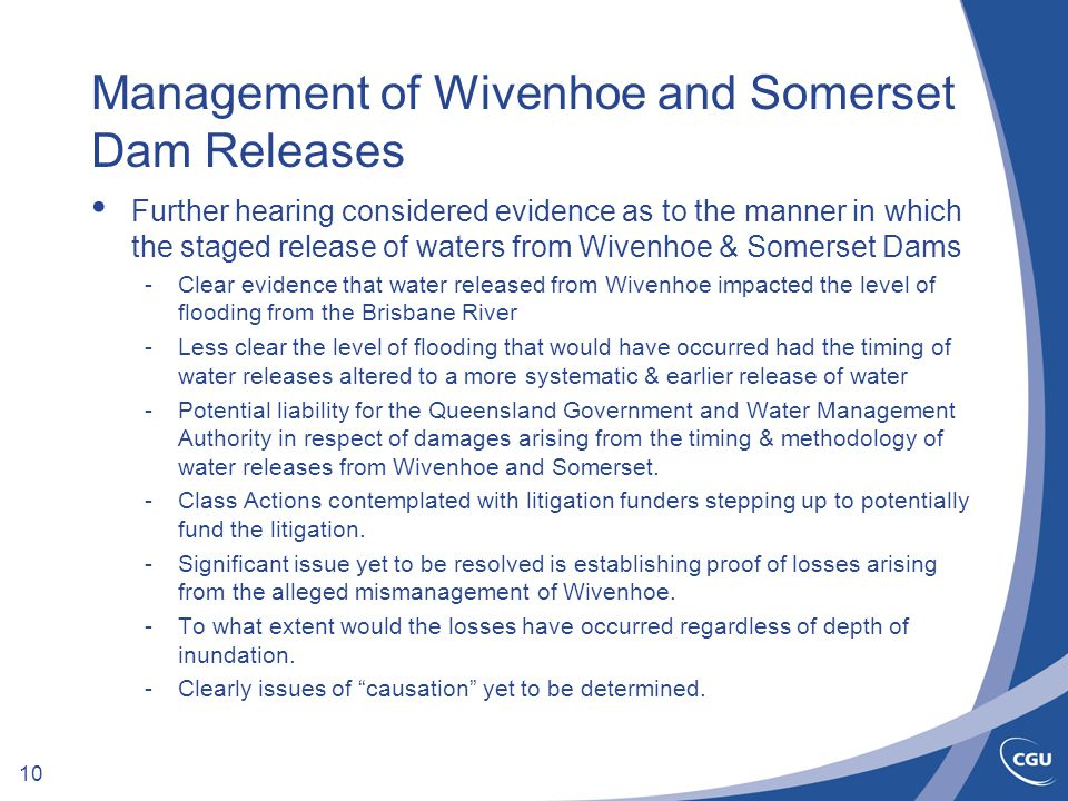 10 Management of Wivenhoe and Somerset Dam Releases Further hearing considered evidence as to the manner in which the staged release of waters from Wivenhoe & Somerset Dams -Clear evidence that water released from Wivenhoe impacted the level of flooding from the Brisbane River -Less clear the level of flooding that would have occurred had the timing of water releases altered to a more systematic & earlier release of water -Potential liability for the Queensland Government and Water Management Authority in respect of damages arising from the timing & methodology of water releases from Wivenhoe and Somerset.