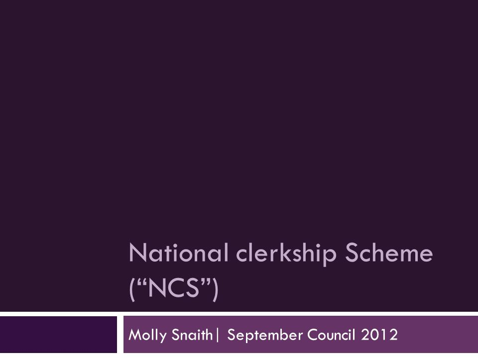 National clerkship Scheme ( NCS ) Molly Snaith| September Council 2012