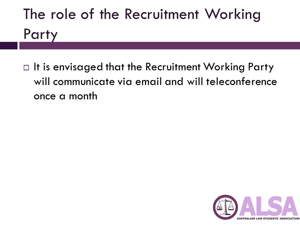 The role of the Recruitment Working Party  It is envisaged that the Recruitment Working Party will communicate via email and will teleconference once