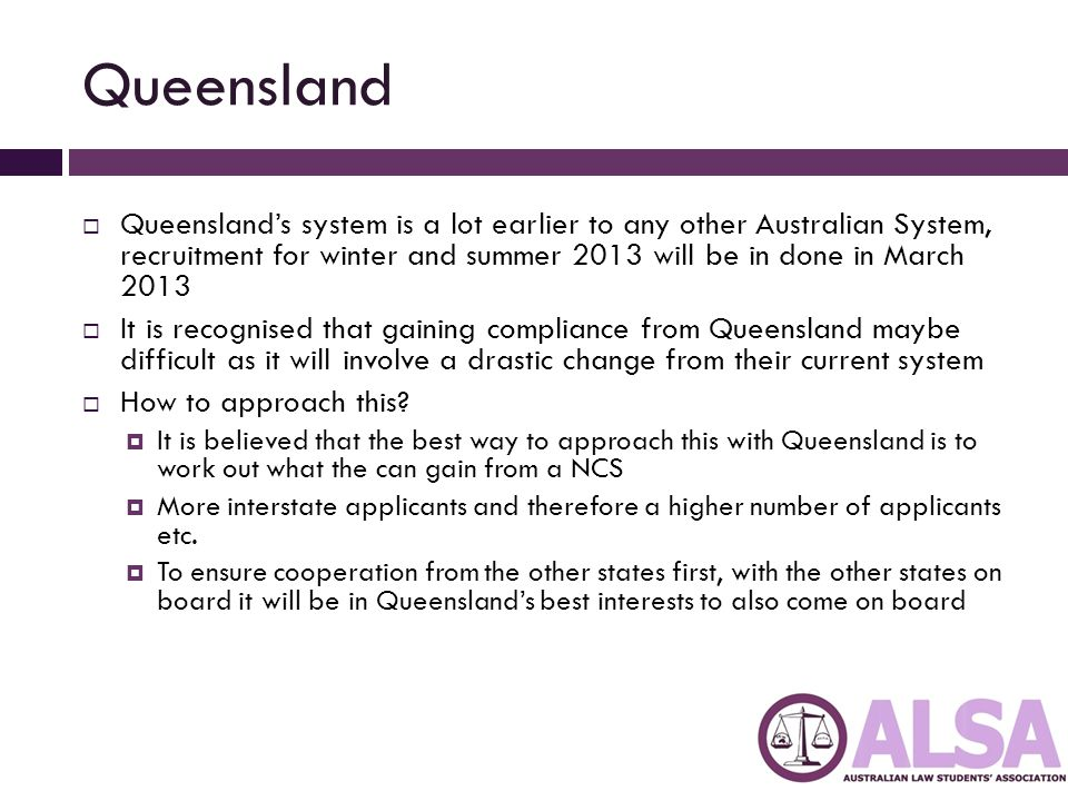 Queensland  Queensland's system is a lot earlier to any other Australian System, recruitment for winter and summer 2013 will be in done in March 2013