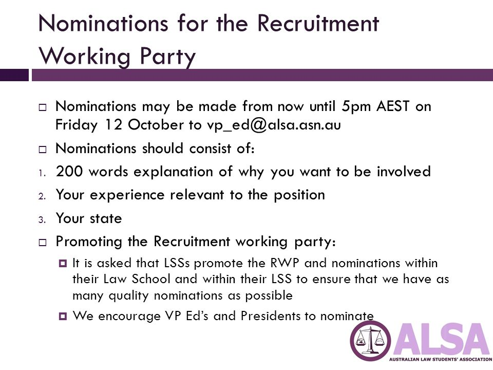 Nominations for the Recruitment Working Party  Nominations may be made from now until 5pm AEST on Friday 12 October to vp_ed@alsa.asn.au  Nomination