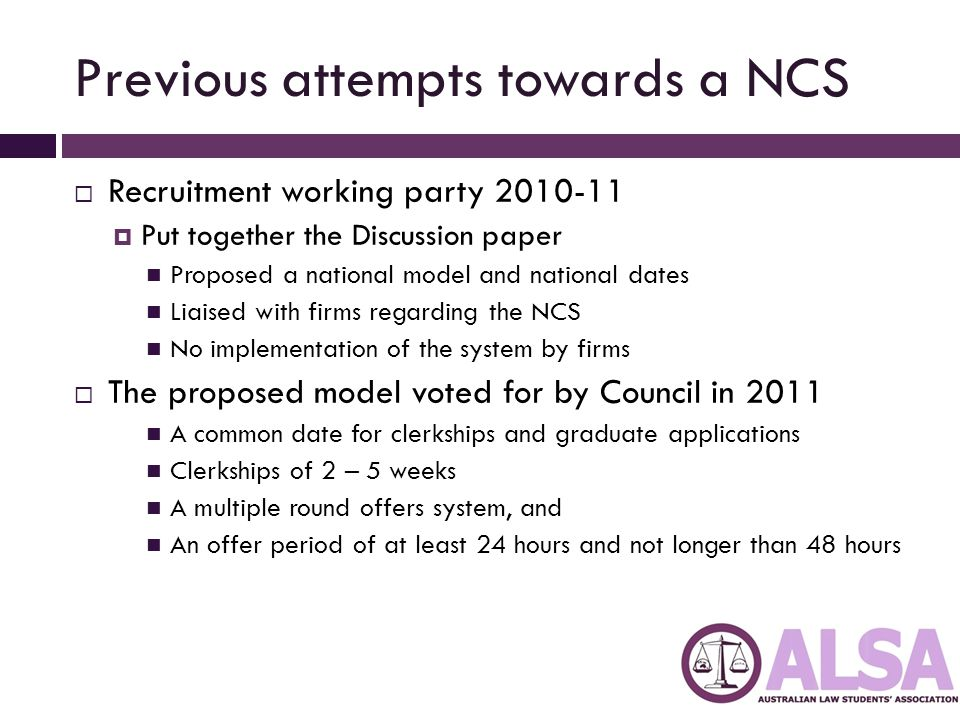Previous attempts towards a NCS  Recruitment working party 2010-11  Put together the Discussion paper Proposed a national model and national dates Liaised with firms regarding the NCS No implementation of the system by firms  The proposed model voted for by Council in 2011 A common date for clerkships and graduate applications Clerkships of 2 – 5 weeks A multiple round offers system, and An offer period of at least 24 hours and not longer than 48 hours