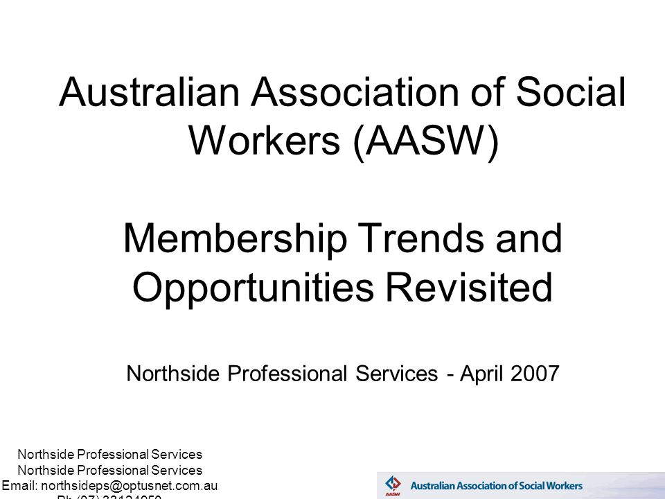 Northside Professional Services Email: northsideps@optusnet.com.au Ph (07) 33124950 Australian Association of Social Workers (AASW) Membership Trends and Opportunities Revisited Northside Professional Services - April 2007