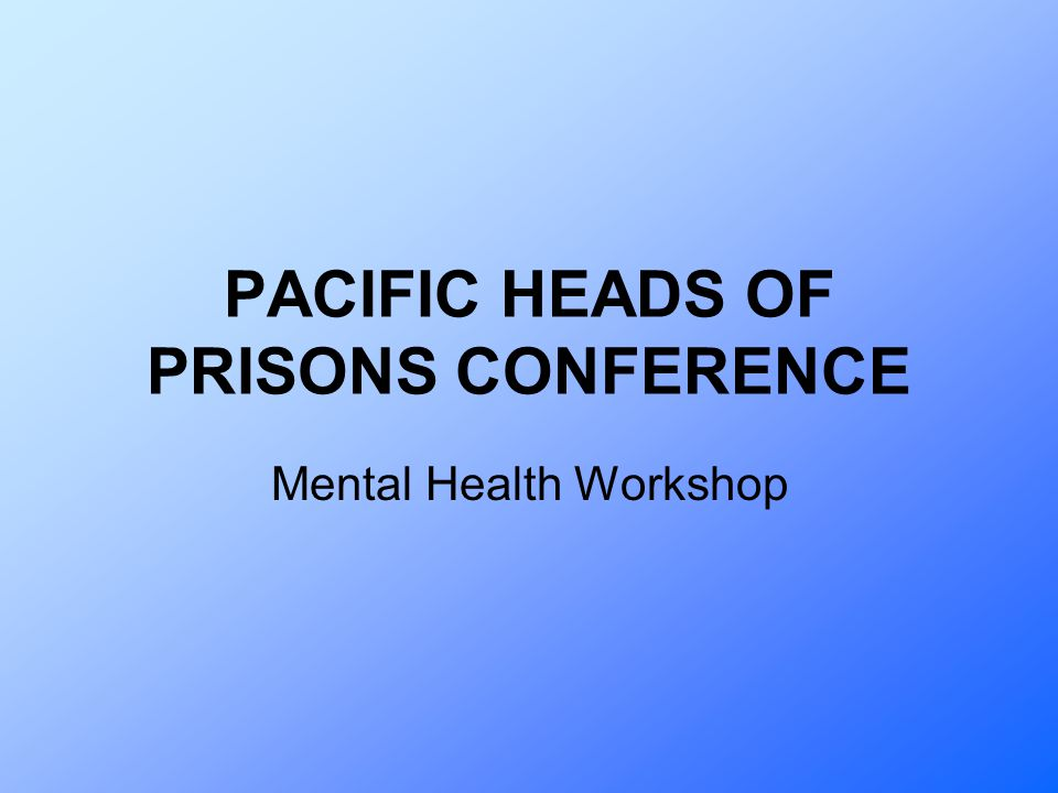 PACIFIC HEADS OF PRISONS CONFERENCE Mental Health Workshop