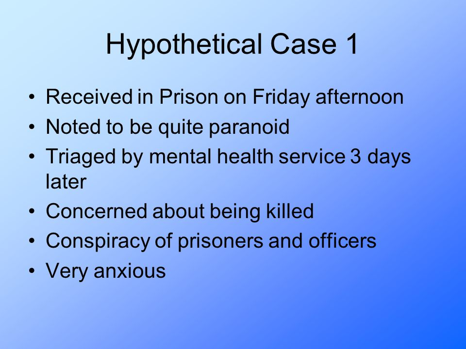 Hypothetical Case 1 Received in Prison on Friday afternoon Noted to be quite paranoid Triaged by mental health service 3 days later Concerned about being killed Conspiracy of prisoners and officers Very anxious
