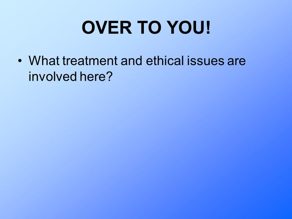OVER TO YOU! What treatment and ethical issues are involved here