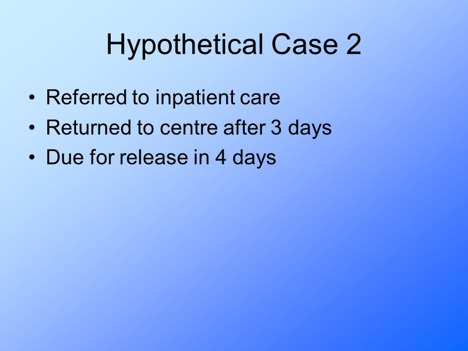 Hypothetical Case 2 Referred to inpatient care Returned to centre after 3 days Due for release in 4 days