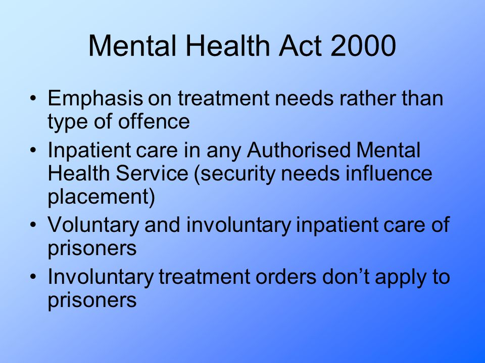 Mental Health Act 2000 Emphasis on treatment needs rather than type of offence Inpatient care in any Authorised Mental Health Service (security needs influence placement) Voluntary and involuntary inpatient care of prisoners Involuntary treatment orders don't apply to prisoners