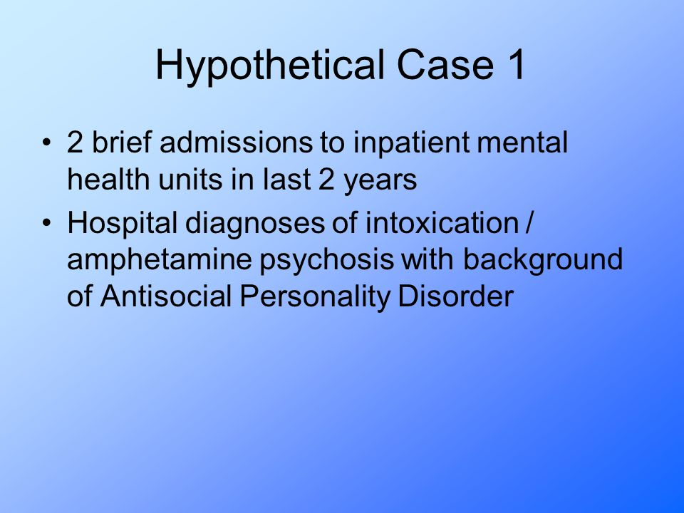 Hypothetical Case 1 2 brief admissions to inpatient mental health units in last 2 years Hospital diagnoses of intoxication / amphetamine psychosis with background of Antisocial Personality Disorder