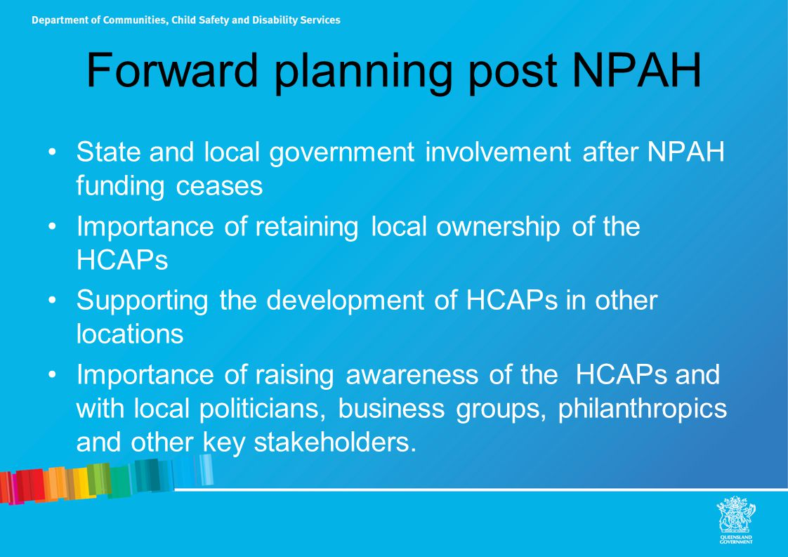 Forward planning post NPAH State and local government involvement after NPAH funding ceases Importance of retaining local ownership of the HCAPs Supporting the development of HCAPs in other locations Importance of raising awareness of the HCAPs and with local politicians, business groups, philanthropics and other key stakeholders.