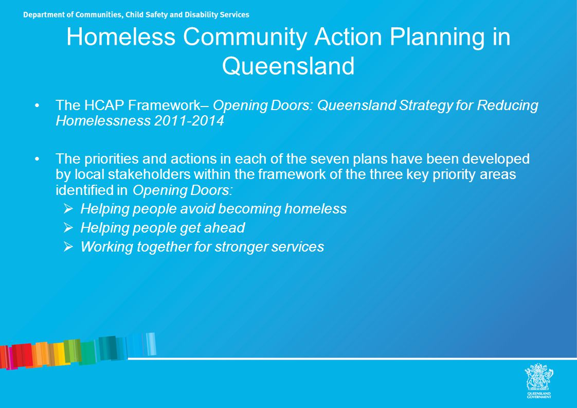 HCAP common themes Clear and effective case planning and coordination Quality services that are consistent with best practice and new models Data to improved understanding of need and alignment of services Reduced exits to homelessness Establishment and maintenance of tenancies Access and appropriate support Improve economic participation and social engagement Improve responses to domestic violence