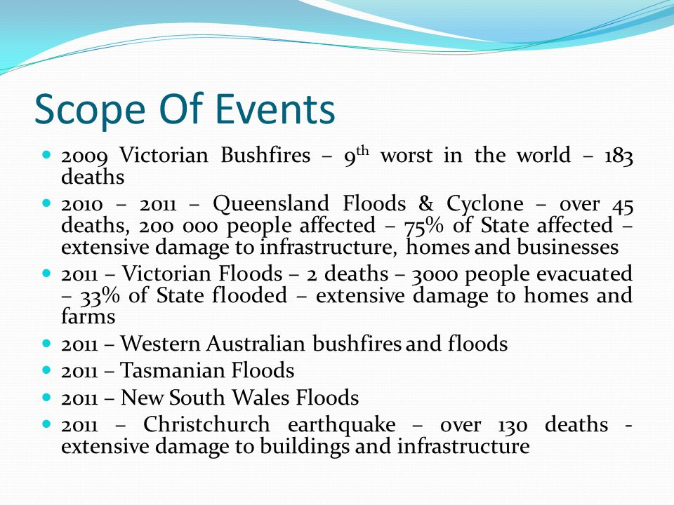 Scope Of Events 2009 Victorian Bushfires – 9 th worst in the world – 183 deaths 2010 – 2011 – Queensland Floods & Cyclone – over 45 deaths, 200 000 pe