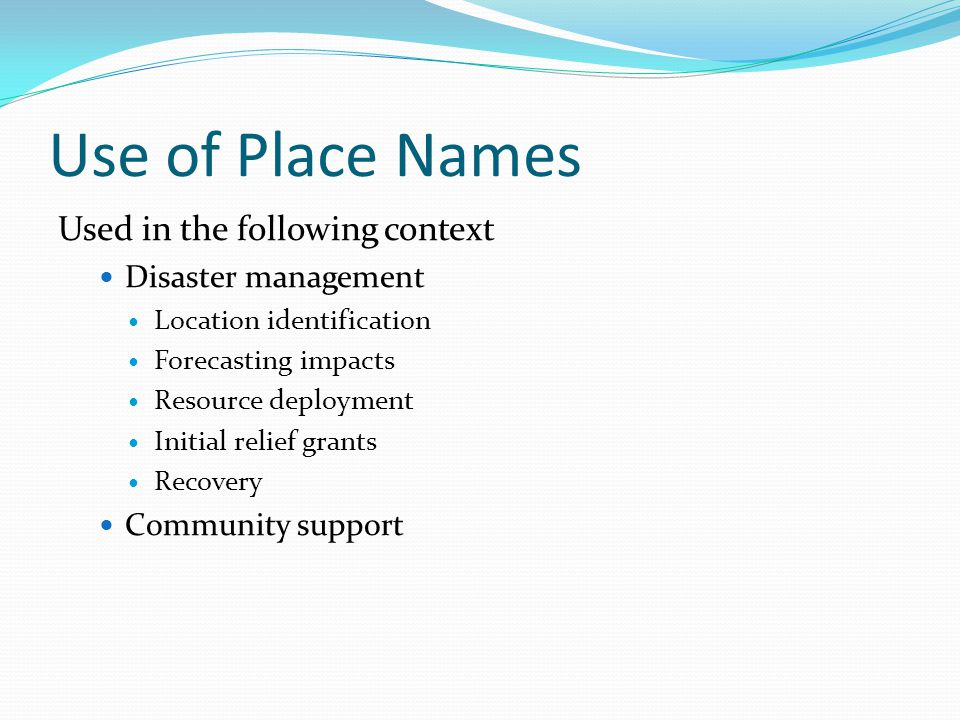 Use of Place Names Used in the following context Disaster management Location identification Forecasting impacts Resource deployment Initial relief grants Recovery Community support