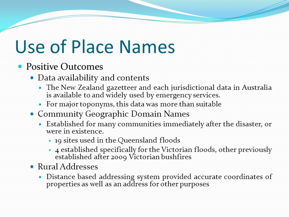 Use of Place Names Positive Outcomes Data availability and contents The New Zealand gazetteer and each jurisdictional data in Australia is available to and widely used by emergency services.